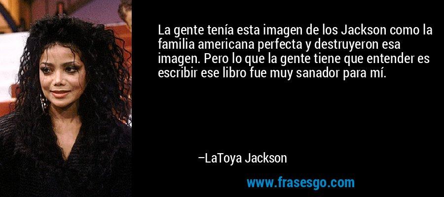 La gente tenía esta imagen de los Jackson como la familia americana perfecta y destruyeron esa imagen. Pero lo que la gente tiene que entender es escribir ese libro fue muy sanador para mí. – LaToya Jackson
