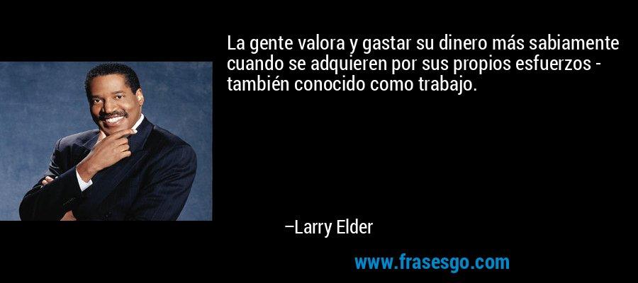 La gente valora y gastar su dinero más sabiamente cuando se adquieren por sus propios esfuerzos - también conocido como trabajo. – Larry Elder