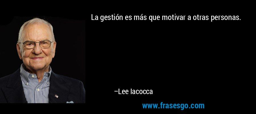 La gestión es más que motivar a otras personas. – Lee Iacocca