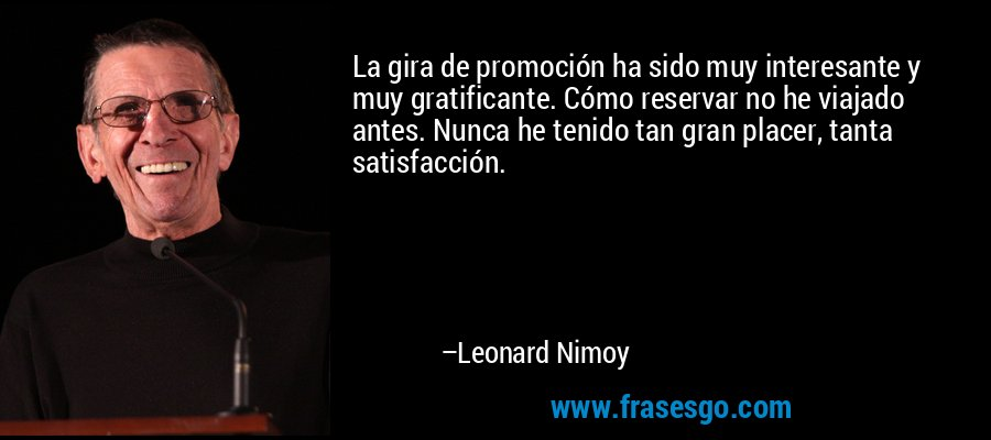 La gira de promoción ha sido muy interesante y muy gratificante. Cómo reservar no he viajado antes. Nunca he tenido tan gran placer, tanta satisfacción. – Leonard Nimoy
