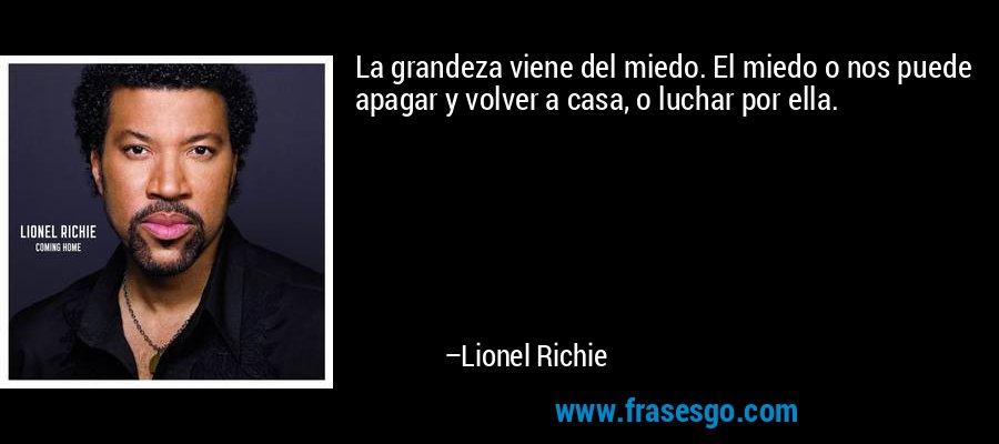 La grandeza viene del miedo. El miedo o nos puede apagar y volver a casa, o luchar por ella. – Lionel Richie