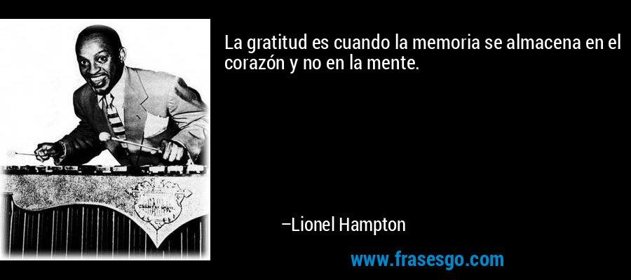 La gratitud es cuando la memoria se almacena en el corazón y no en la mente. – Lionel Hampton