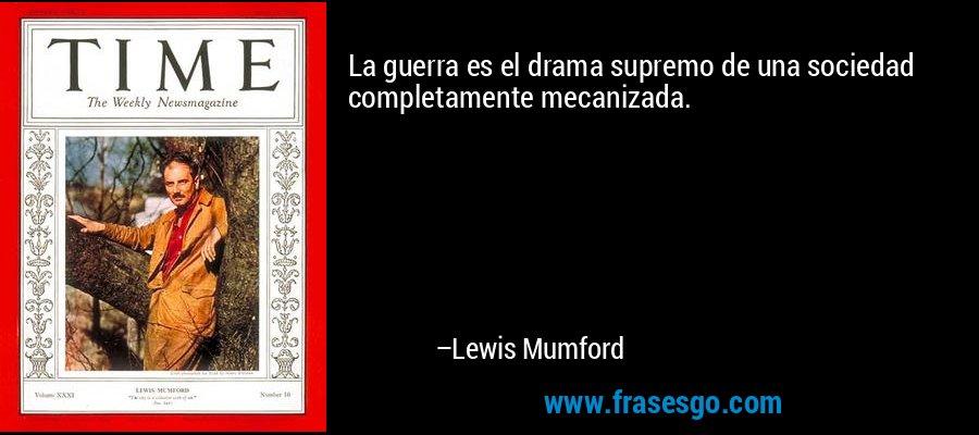 La guerra es el drama supremo de una sociedad completamente mecanizada. – Lewis Mumford