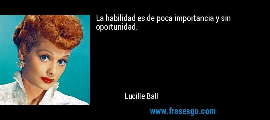 La habilidad es de poca importancia y sin oportunidad. – Lucille Ball