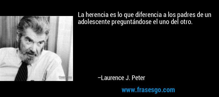 La herencia es lo que diferencia a los padres de un adolescente preguntándose el uno del otro. – Laurence J. Peter