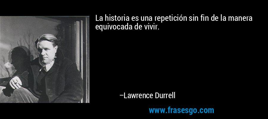 La historia es una repetición sin fin de la manera equivocada de vivir. – Lawrence Durrell