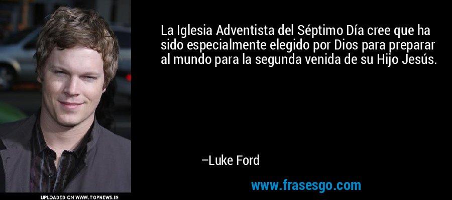 La Iglesia Adventista del Séptimo Día cree que ha sido especialmente elegido por Dios para preparar al mundo para la segunda venida de su Hijo Jesús. – Luke Ford