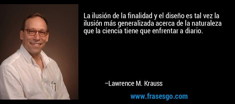 La ilusión de la finalidad y el diseño es tal vez la ilusión más generalizada acerca de la naturaleza que la ciencia tiene que enfrentar a diario. – Lawrence M. Krauss