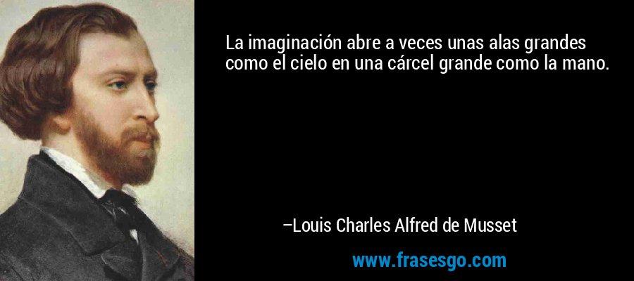 La imaginación abre a veces unas alas grandes como el cielo en una cárcel grande como la mano. – Louis Charles Alfred de Musset