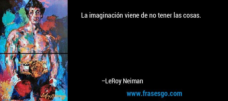 La imaginación viene de no tener las cosas. – LeRoy Neiman