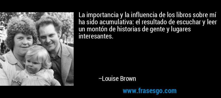 La importancia y la influencia de los libros sobre mí ha sido acumulativa: el resultado de escuchar y leer un montón de historias de gente y lugares interesantes. – Louise Brown