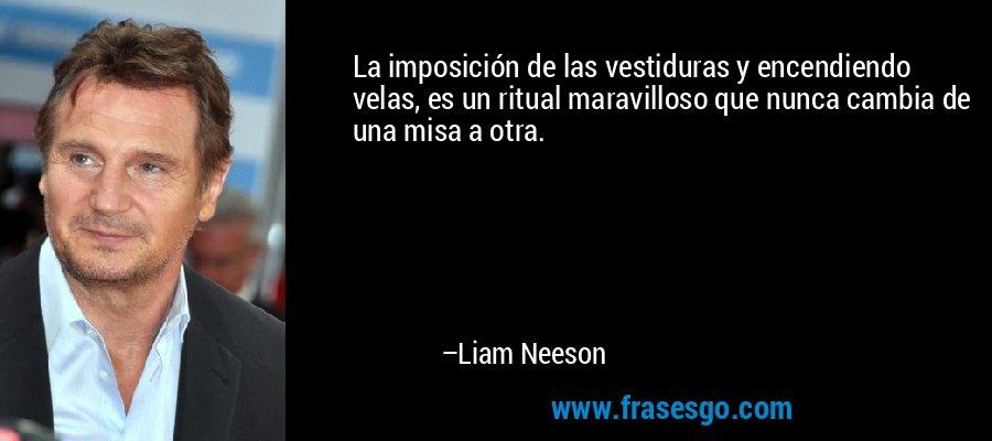 La imposición de las vestiduras y encendiendo velas, es un ritual maravilloso que nunca cambia de una misa a otra. – Liam Neeson