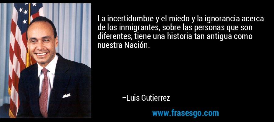La incertidumbre y el miedo y la ignorancia acerca de los inmigrantes, sobre las personas que son diferentes, tiene una historia tan antigua como nuestra Nación. – Luis Gutierrez