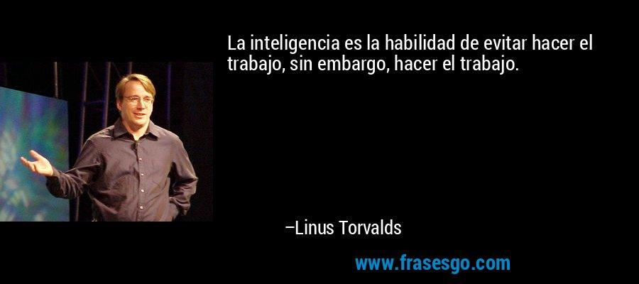 La inteligencia es la habilidad de evitar hacer el trabajo, sin embargo, hacer el trabajo. – Linus Torvalds
