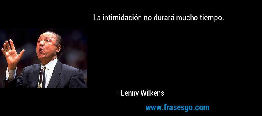 La intimidación no durará mucho tiempo. – Lenny Wilkens