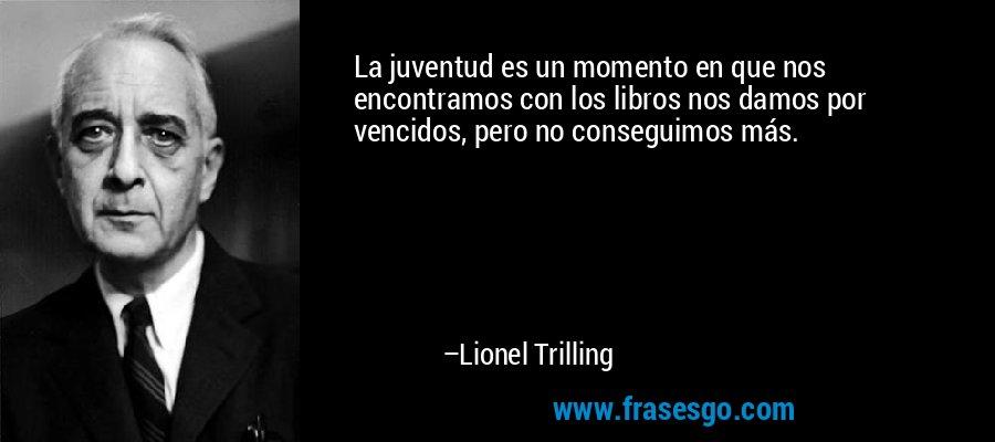 La juventud es un momento en que nos encontramos con los libros nos damos por vencidos, pero no conseguimos más. – Lionel Trilling