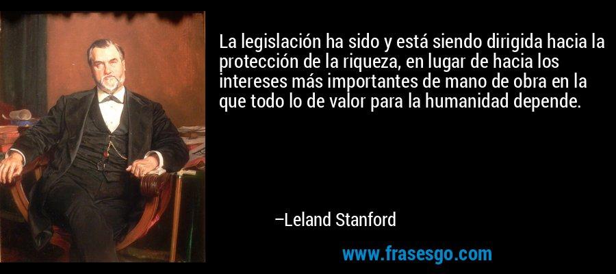 La legislación ha sido y está siendo dirigida hacia la protección de la riqueza, en lugar de hacia los intereses más importantes de mano de obra en la que todo lo de valor para la humanidad depende. – Leland Stanford