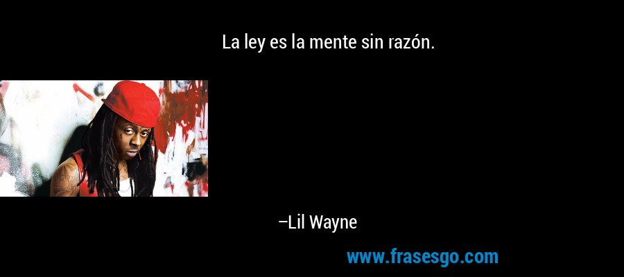 La ley es la mente sin razón. – Lil Wayne
