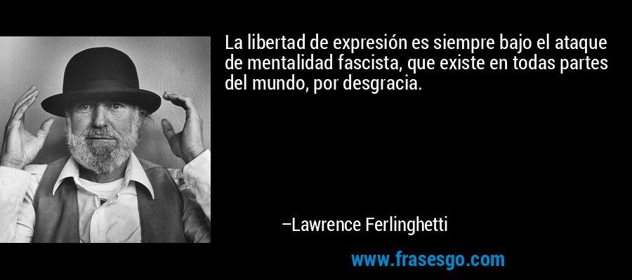 La libertad de expresión es siempre bajo el ataque de mentalidad fascista, que existe en todas partes del mundo, por desgracia. – Lawrence Ferlinghetti