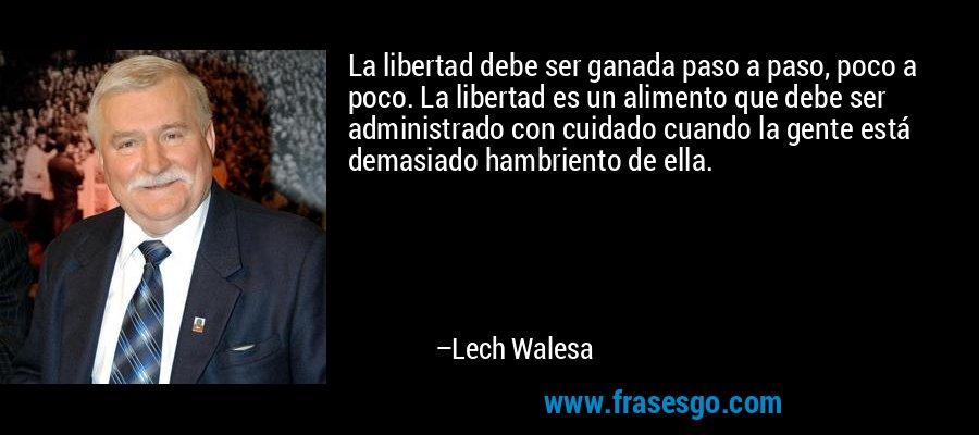 La libertad debe ser ganada paso a paso, poco a poco. La libertad es un alimento que debe ser administrado con cuidado cuando la gente está demasiado hambriento de ella. – Lech Walesa