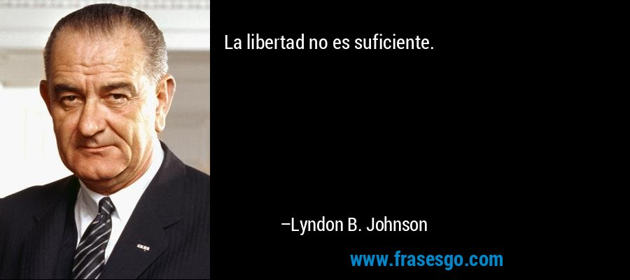 La libertad no es suficiente. – Lyndon B. Johnson