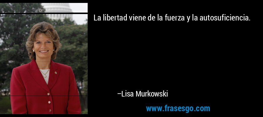 La libertad viene de la fuerza y la autosuficiencia. – Lisa Murkowski