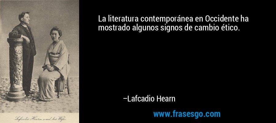 La literatura contemporánea en Occidente ha mostrado algunos signos de cambio ético. – Lafcadio Hearn