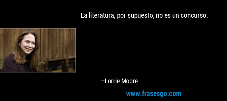 La literatura, por supuesto, no es un concurso. – Lorrie Moore