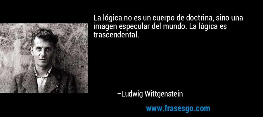 La lógica no es un cuerpo de doctrina, sino una imagen especular del mundo. La lógica es trascendental. – Ludwig Wittgenstein