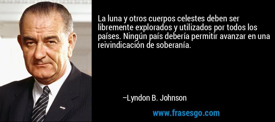 La luna y otros cuerpos celestes deben ser libremente explorados y utilizados por todos los países. Ningún país debería permitir avanzar en una reivindicación de soberanía. – Lyndon B. Johnson