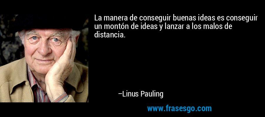 La manera de conseguir buenas ideas es conseguir un montón de ideas y lanzar a los malos de distancia. – Linus Pauling