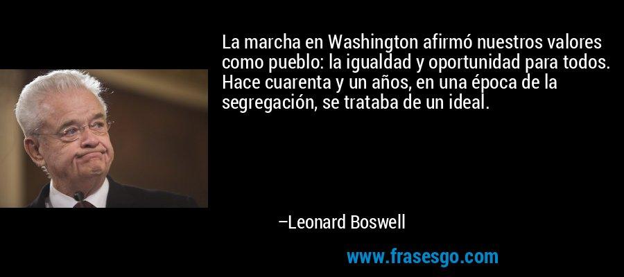 La marcha en Washington afirmó nuestros valores como pueblo: la igualdad y oportunidad para todos. Hace cuarenta y un años, en una época de la segregación, se trataba de un ideal. – Leonard Boswell