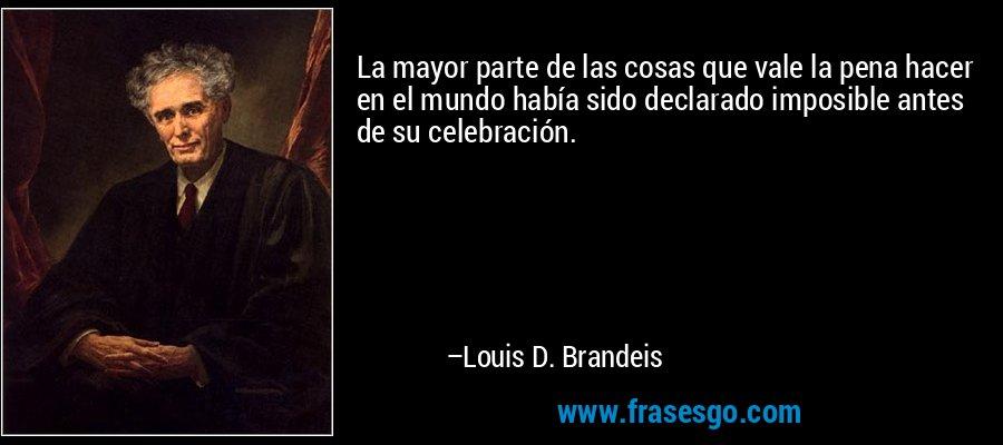 La mayor parte de las cosas que vale la pena hacer en el mundo había sido declarado imposible antes de su celebración. – Louis D. Brandeis