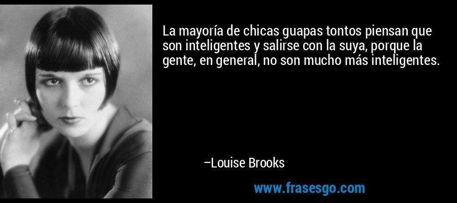 La mayoría de chicas guapas tontos piensan que son inteligentes y salirse con la suya, porque la gente, en general, no son mucho más inteligentes. – Louise Brooks