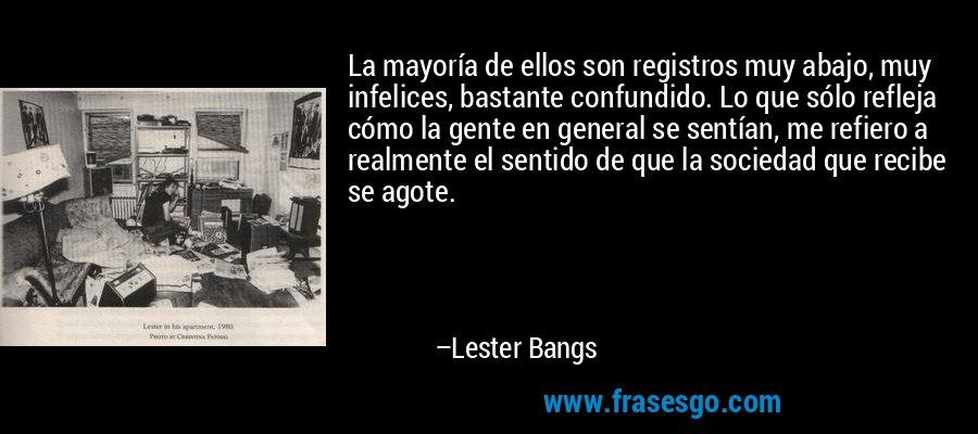 La mayoría de ellos son registros muy abajo, muy infelices, bastante confundido. Lo que sólo refleja cómo la gente en general se sentían, me refiero a realmente el sentido de que la sociedad que recibe se agote. – Lester Bangs