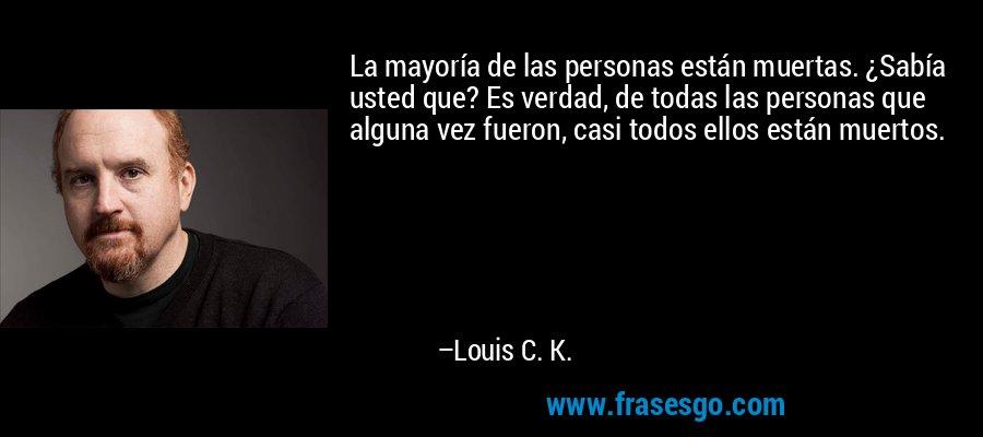 La mayoría de las personas están muertas. ¿Sabía usted que? Es verdad, de todas las personas que alguna vez fueron, casi todos ellos están muertos. – Louis C. K.