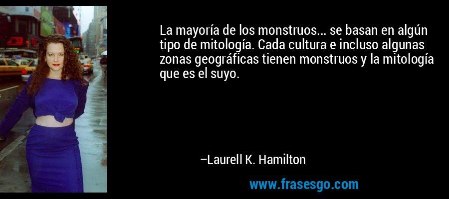 La mayoría de los monstruos... se basan en algún tipo de mitología. Cada cultura e incluso algunas zonas geográficas tienen monstruos y la mitología que es el suyo. – Laurell K. Hamilton