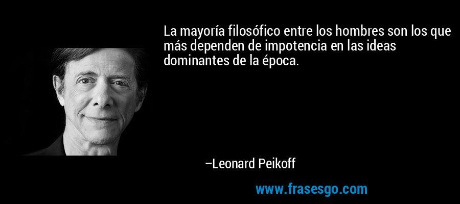 La mayoría filosófico entre los hombres son los que más dependen de impotencia en las ideas dominantes de la época. – Leonard Peikoff