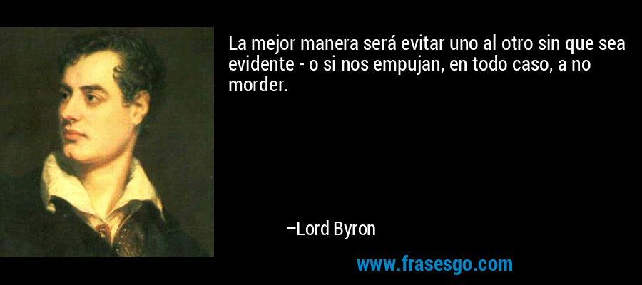 La mejor manera será evitar uno al otro sin que sea evidente - o si nos empujan, en todo caso, a no morder. – Lord Byron