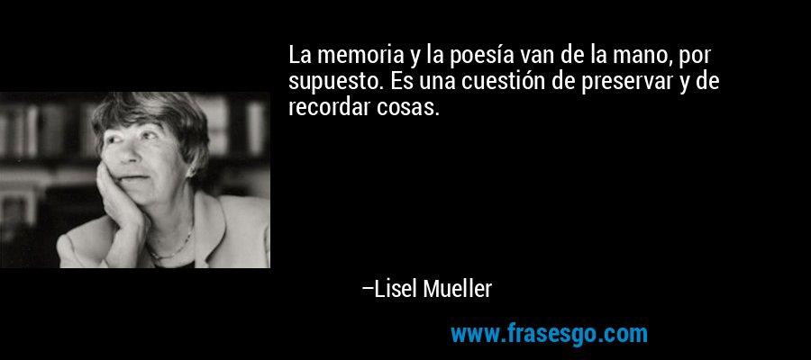 La memoria y la poesía van de la mano, por supuesto. Es una cuestión de preservar y de recordar cosas. – Lisel Mueller