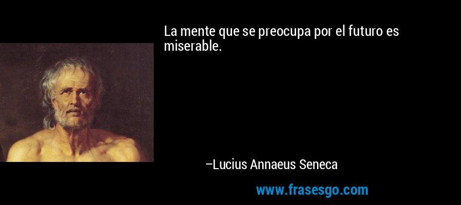 La mente que se preocupa por el futuro es miserable. – Lucius Annaeus Seneca