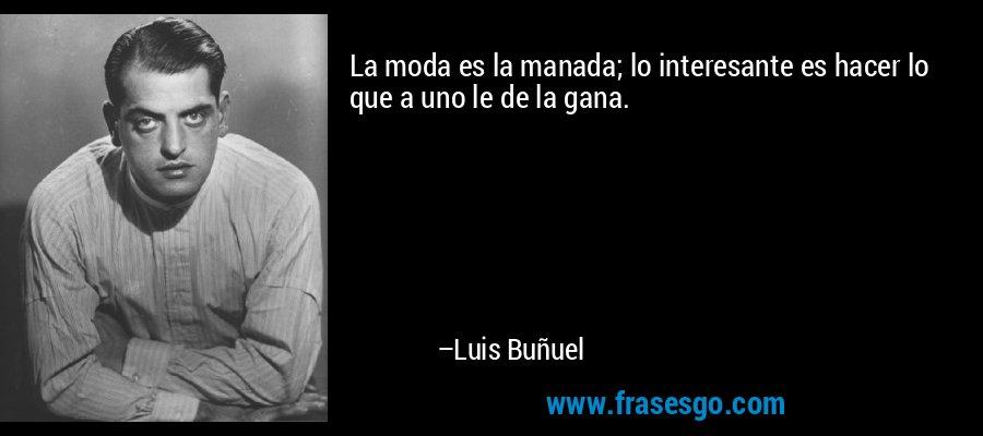 La moda es la manada; lo interesante es hacer lo que a uno le de la gana. – Luis Buñuel