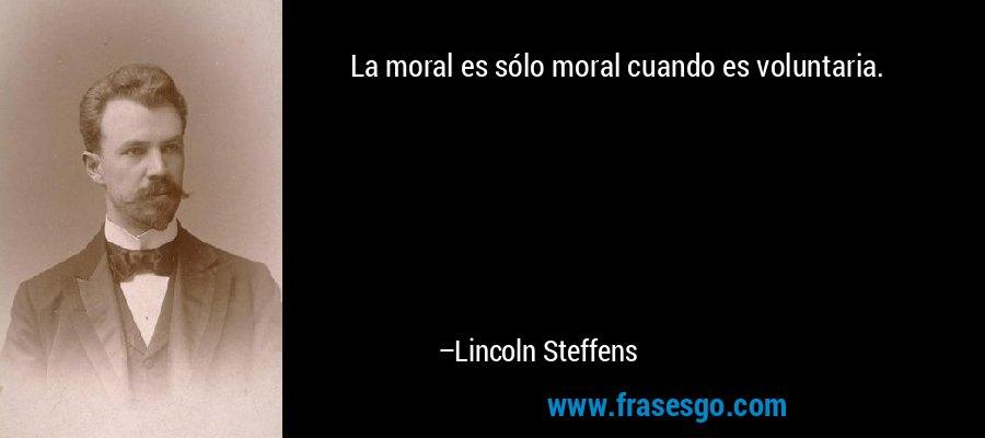 La moral es sólo moral cuando es voluntaria. – Lincoln Steffens