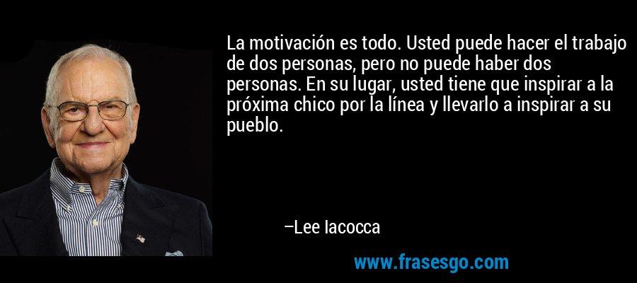 La motivación es todo. Usted puede hacer el trabajo de dos personas, pero no puede haber dos personas. En su lugar, usted tiene que inspirar a la próxima chico por la línea y llevarlo a inspirar a su pueblo. – Lee Iacocca