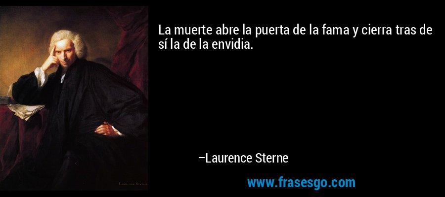 La muerte abre la puerta de la fama y cierra tras de sí la de la envidia. – Laurence Sterne