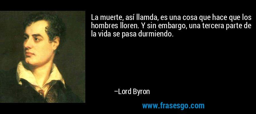 La muerte, así llamda, es una cosa que hace que los hombres lloren. Y sin embargo, una tercera parte de la vida se pasa durmiendo. – Lord Byron