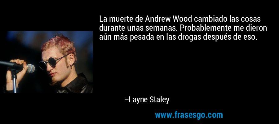 La muerte de Andrew Wood cambiado las cosas durante unas semanas. Probablemente me dieron aún más pesada en las drogas después de eso. – Layne Staley