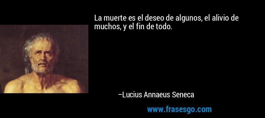 La muerte es el deseo de algunos, el alivio de muchos, y el fin de todo. – Lucius Annaeus Seneca