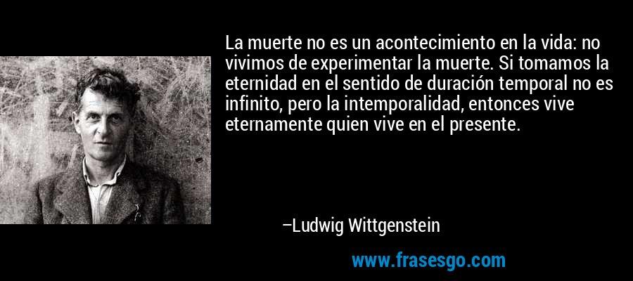 La muerte no es un acontecimiento en la vida: no vivimos de experimentar la muerte. Si tomamos la eternidad en el sentido de duración temporal no es infinito, pero la intemporalidad, entonces vive eternamente quien vive en el presente. – Ludwig Wittgenstein