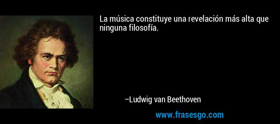 La música constituye una revelación más alta que ninguna filosofía. – Ludwig van Beethoven